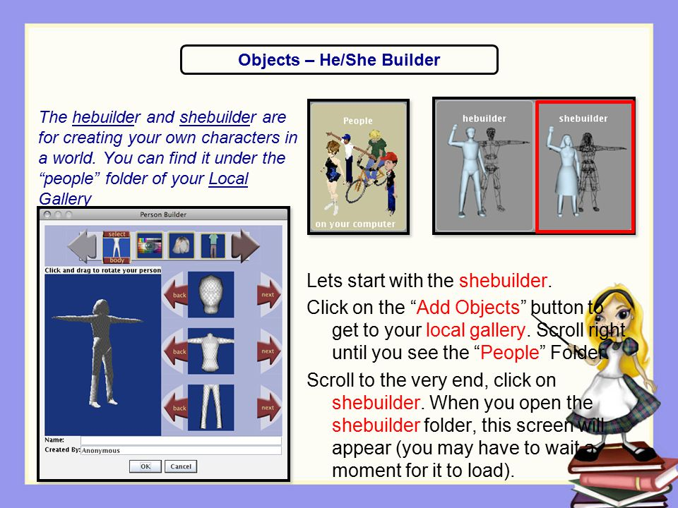 """The hebuilder and shebuilder are for creating your own characters in a world. You can find it under the """"people"""" folder of your Local Gallery Lets sta"""