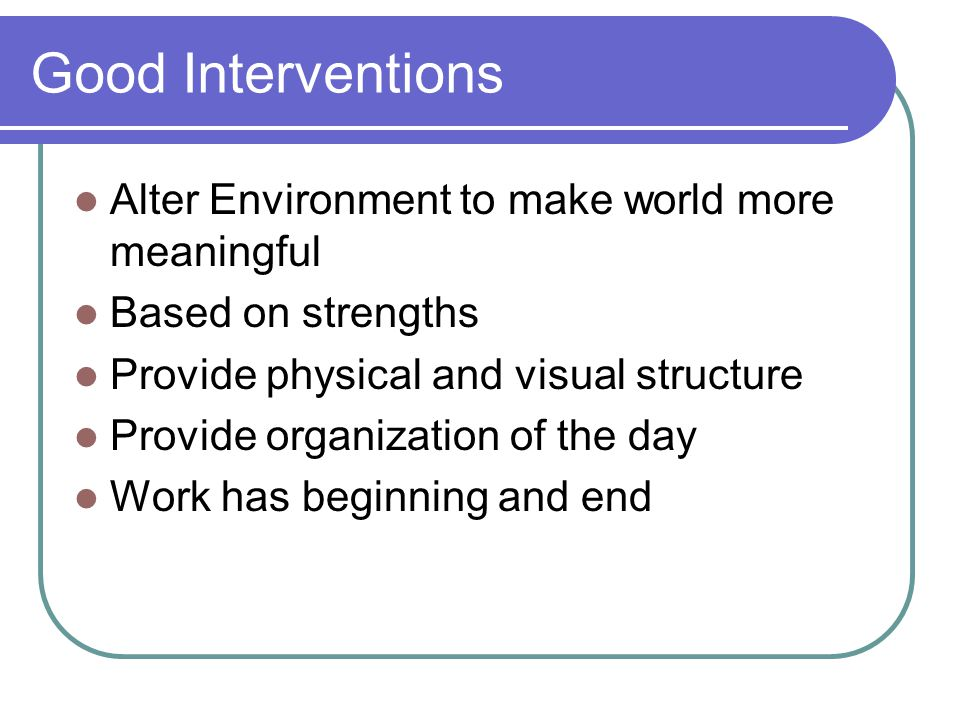 Good Interventions Alter Environment to make world more meaningful Based on strengths Provide physical and visual structure Provide organization of the day Work has beginning and end