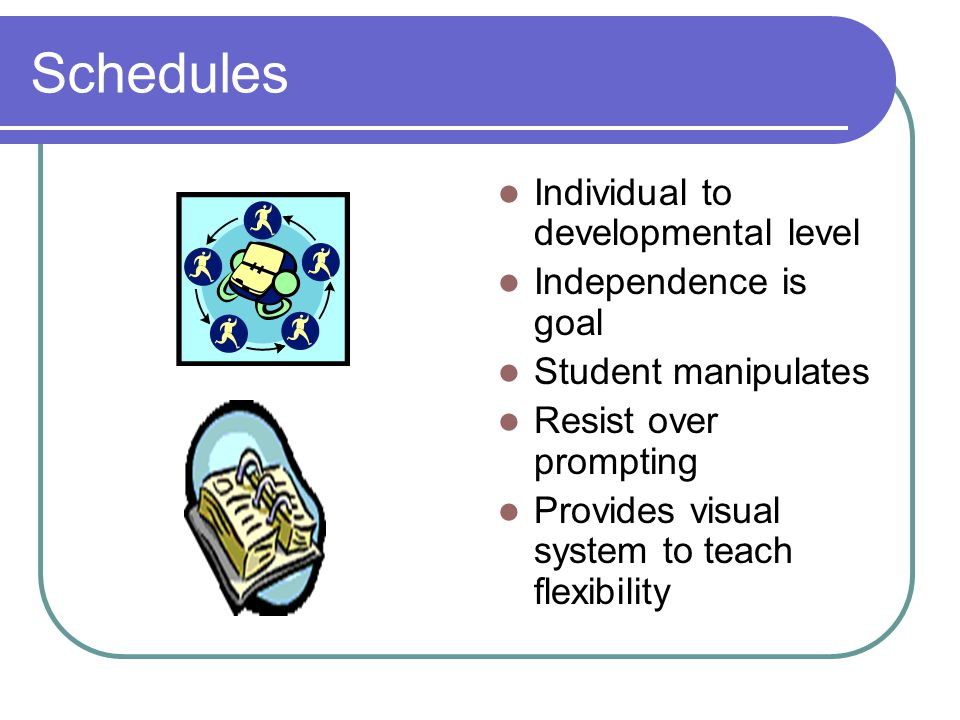 Schedules Individual to developmental level Independence is goal Student manipulates Resist over prompting Provides visual system to teach flexibility