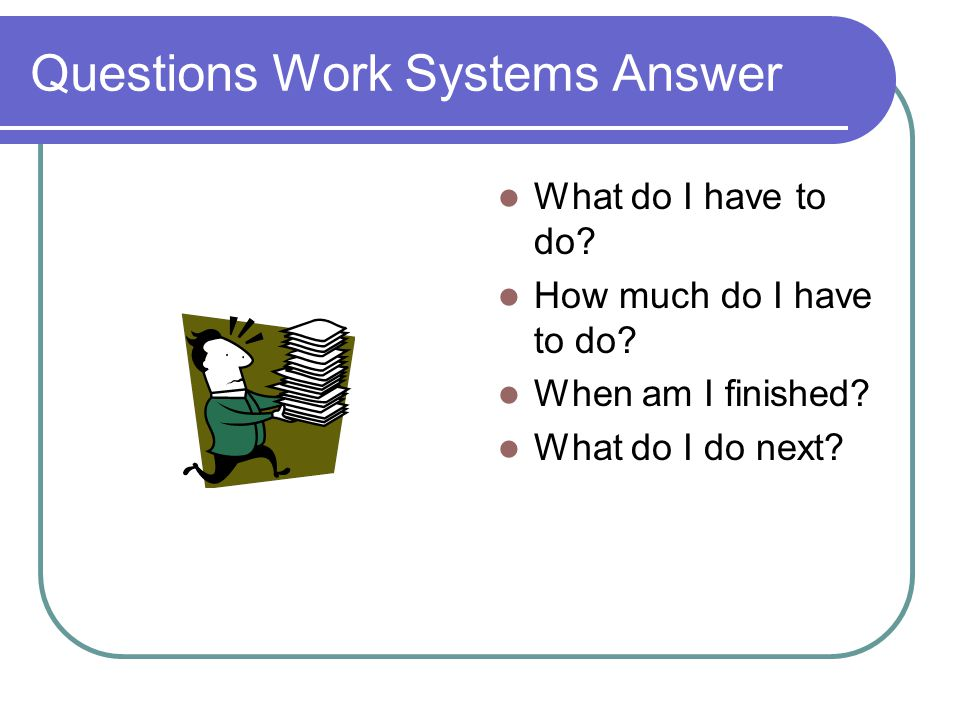 Questions Work Systems Answer What do I have to do.