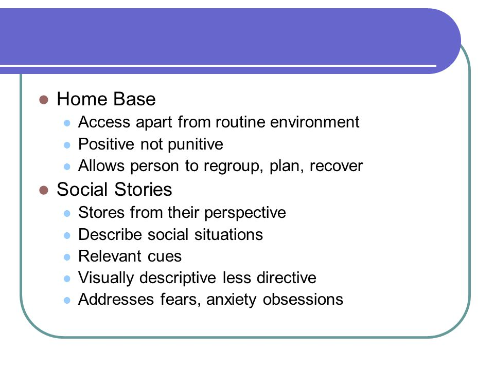 Home Base Access apart from routine environment Positive not punitive Allows person to regroup, plan, recover Social Stories Stores from their perspective Describe social situations Relevant cues Visually descriptive less directive Addresses fears, anxiety obsessions