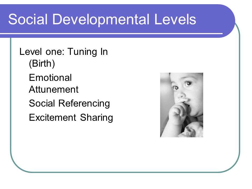 Social Developmental Levels Level one: Tuning In (Birth) Emotional Attunement Social Referencing Excitement Sharing