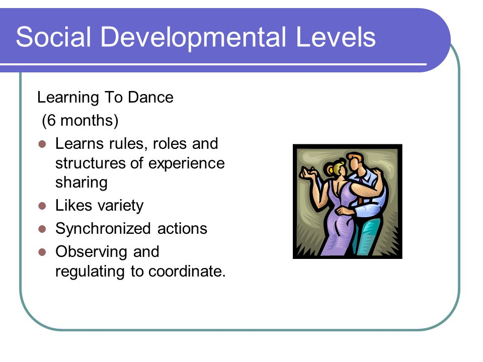 Social Developmental Levels Learning To Dance (6 months) Learns rules, roles and structures of experience sharing Likes variety Synchronized actions Observing and regulating to coordinate.