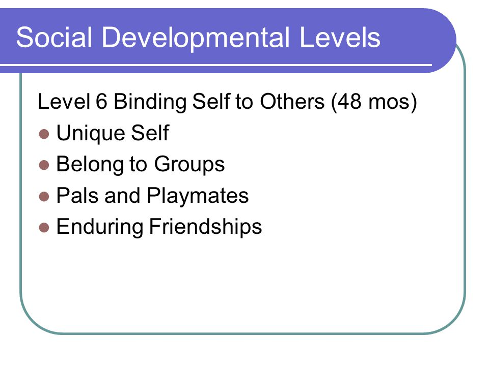 Social Developmental Levels Level 6 Binding Self to Others (48 mos) Unique Self Belong to Groups Pals and Playmates Enduring Friendships