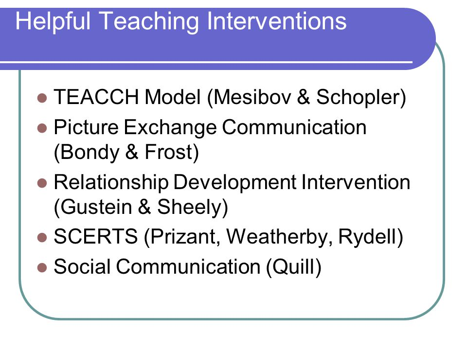 Helpful Teaching Interventions TEACCH Model (Mesibov & Schopler) Picture Exchange Communication (Bondy & Frost) Relationship Development Intervention (Gustein & Sheely) SCERTS (Prizant, Weatherby, Rydell) Social Communication (Quill)