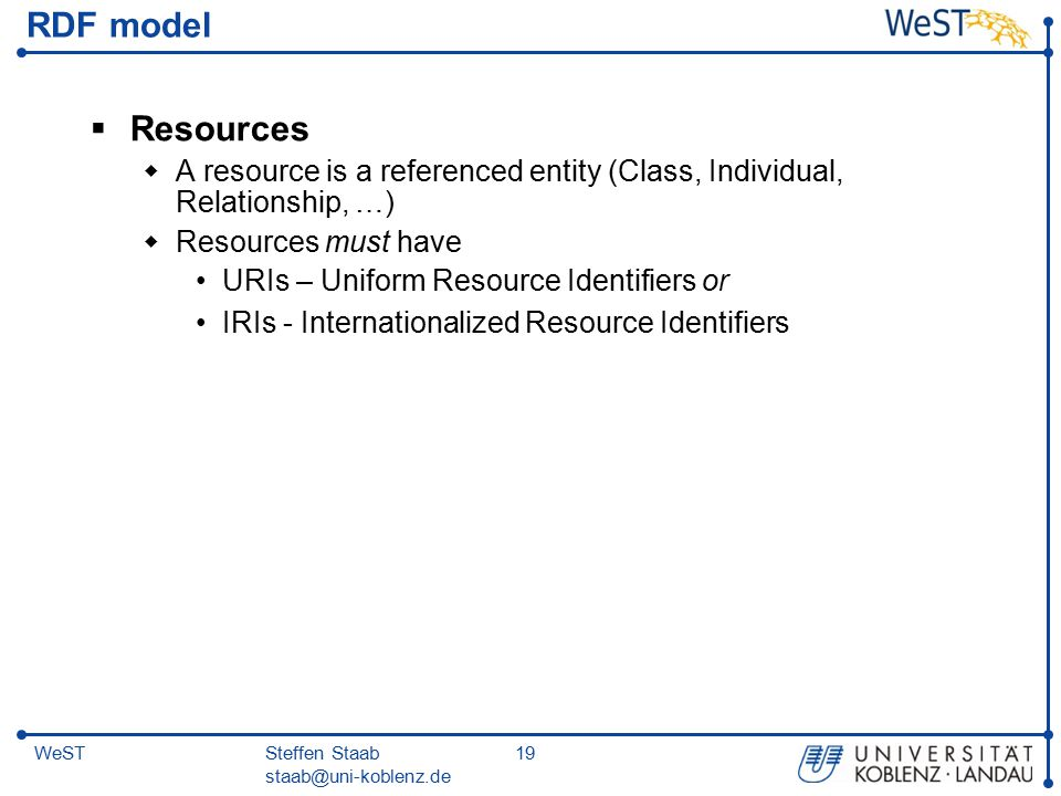 Steffen Staab staab@uni-koblenz.de 19WeST RDF model  Resources  A resource is a referenced entity (Class, Individual, Relationship, …)  Resources must have URIs – Uniform Resource Identifiers or IRIs - Internationalized Resource Identifiers