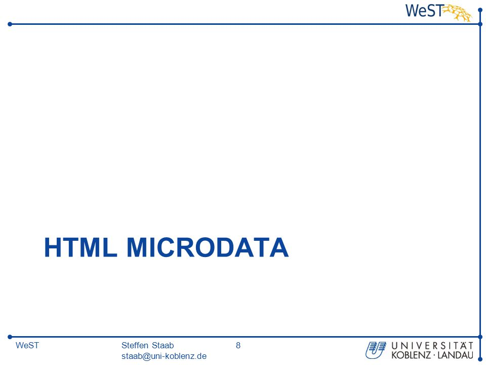 Steffen Staab staab@uni-koblenz.de 9WeST HTML Microdata Working draft: http://dev.w3.org/html5/md/http://dev.w3.org/html5/md/  machine-readable data to be embedded in HTML documents  in an easy-to-write manner  an unambiguous parsing model.