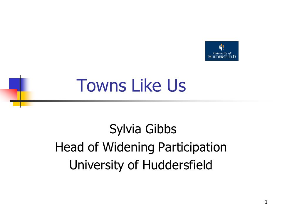1 Towns Like Us Sylvia Gibbs Head of Widening Participation University of Huddersfield