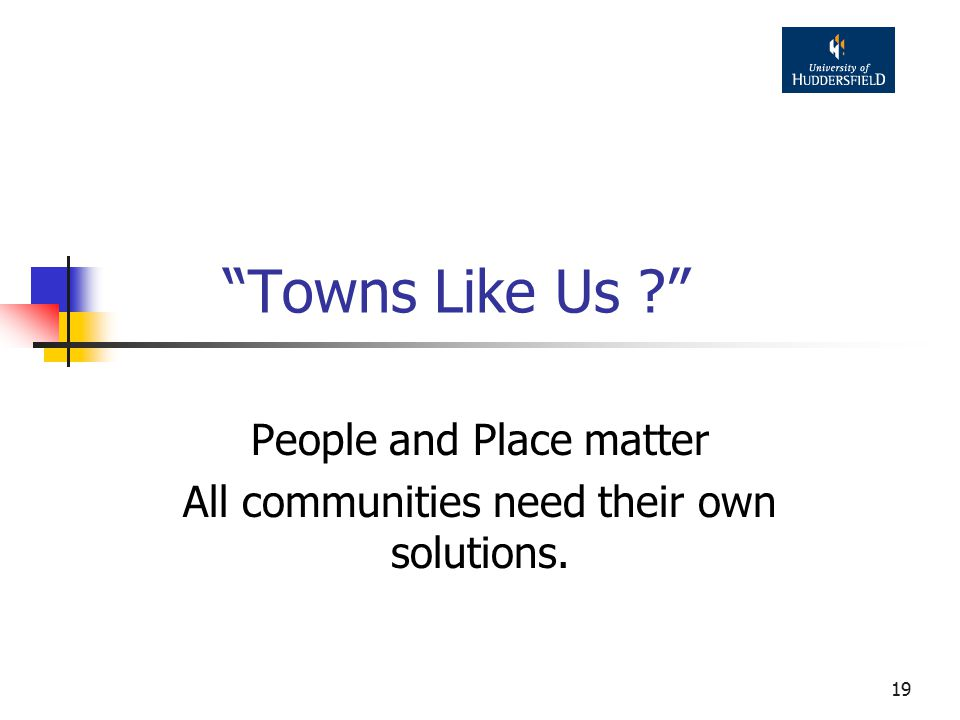 19 Towns Like Us People and Place matter All communities need their own solutions.