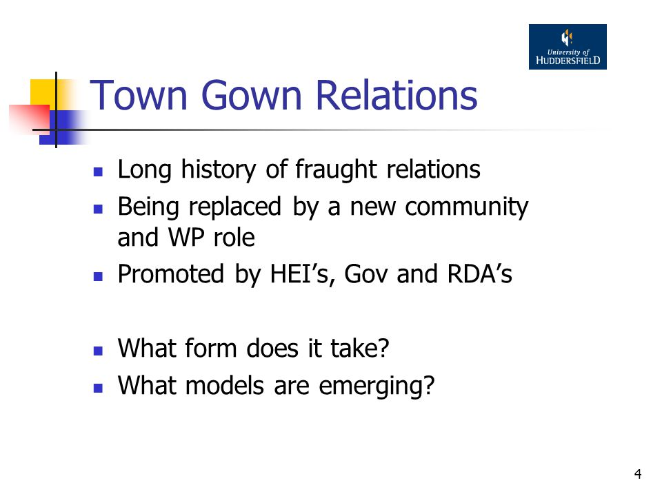 4 Town Gown Relations Long history of fraught relations Being replaced by a new community and WP role Promoted by HEI's, Gov and RDA's What form does it take.