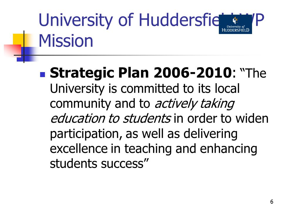 6 University of Huddersfield WP Mission Strategic Plan 2006-2010: The University is committed to its local community and to actively taking education to students in order to widen participation, as well as delivering excellence in teaching and enhancing students success
