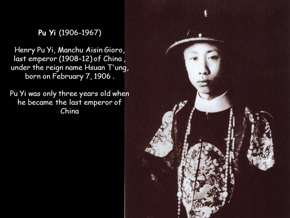 Pu Yi (1906-1967) Henry Pu Yi, Manchu Aisin Gioro, last emperor (1908–12) of China, under the reign name Hsuan T ung, born on February 7, 1906.