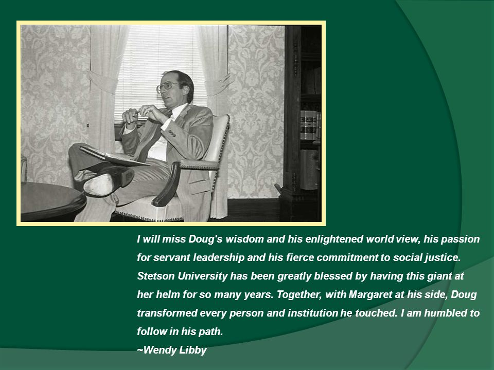 I will miss Doug's wisdom and his enlightened world view, his passion for servant leadership and his fierce commitment to social justice. Stetson Univ