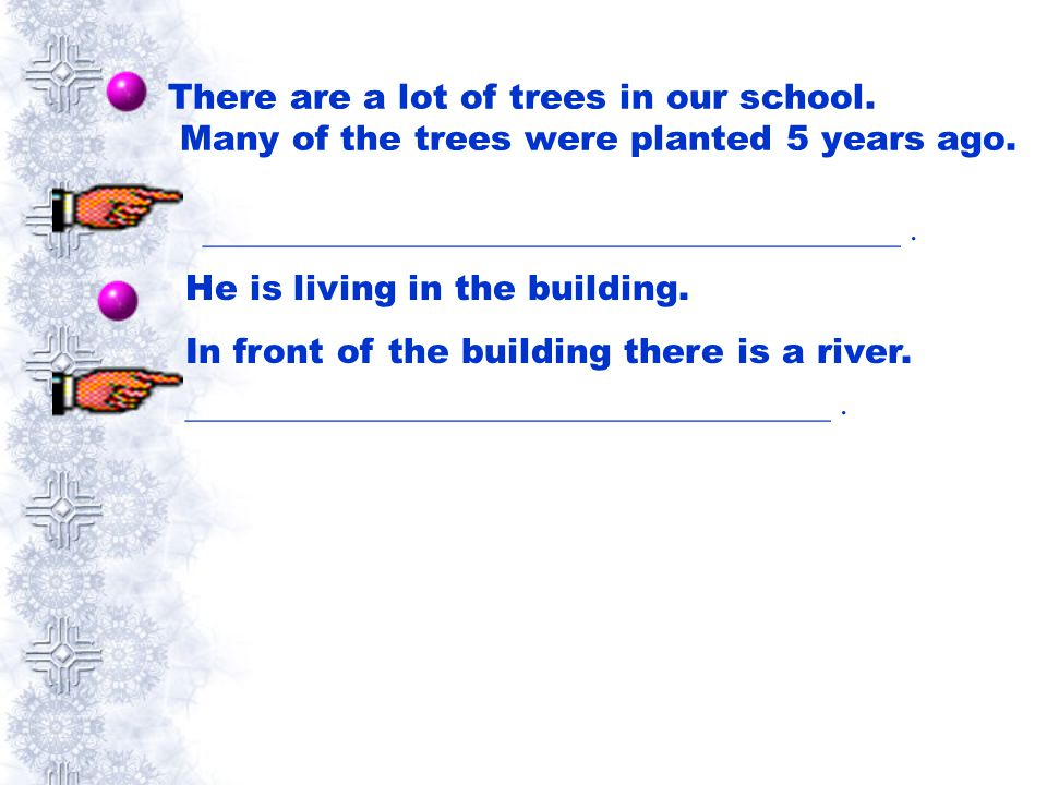 There are a lot of trees in our school. Many of the trees were planted 5 years ago. ________________________________________. He is living in the buil