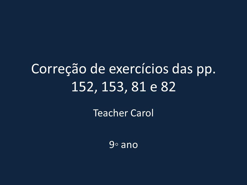 Correção de exercícios das pp. 152, 153, 81 e 82 Teacher Carol 9◦ ano