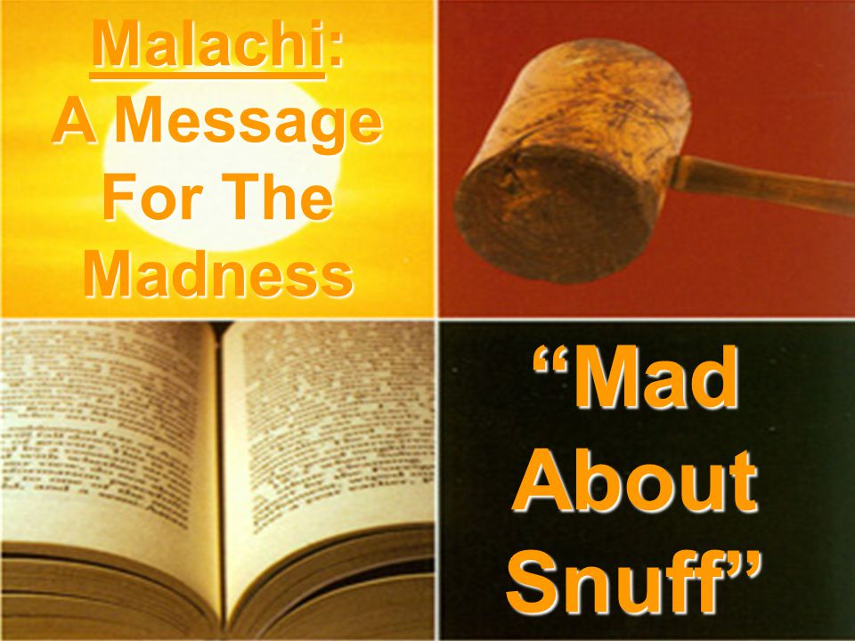 Mad About Snuff Malachi: A Message For The Madness