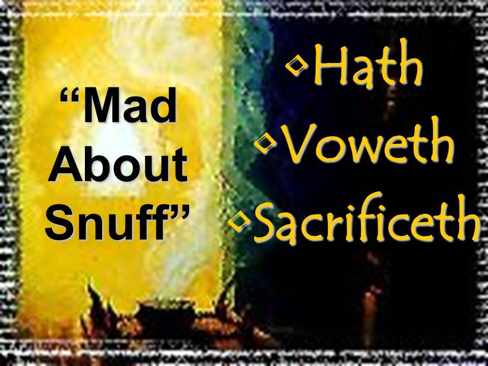HathHath VowethVoweth SacrificethSacrificeth Mad About Snuff