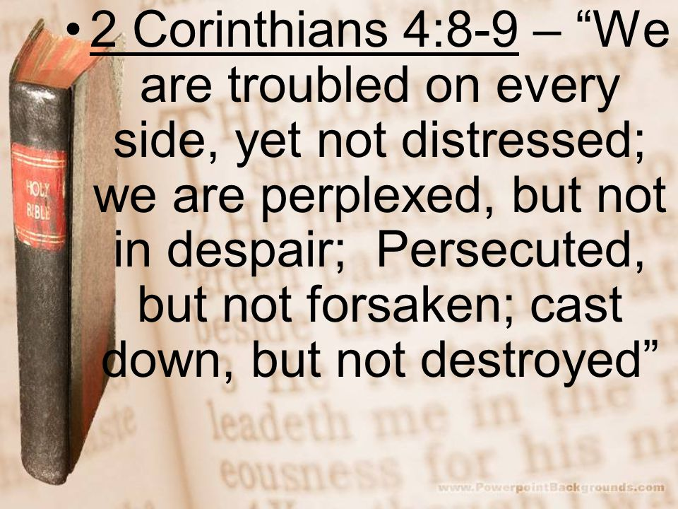2 Corinthians 4:8-9 – We are troubled on every side, yet not distressed; we are perplexed, but not in despair; Persecuted, but not forsaken; cast down, but not destroyed