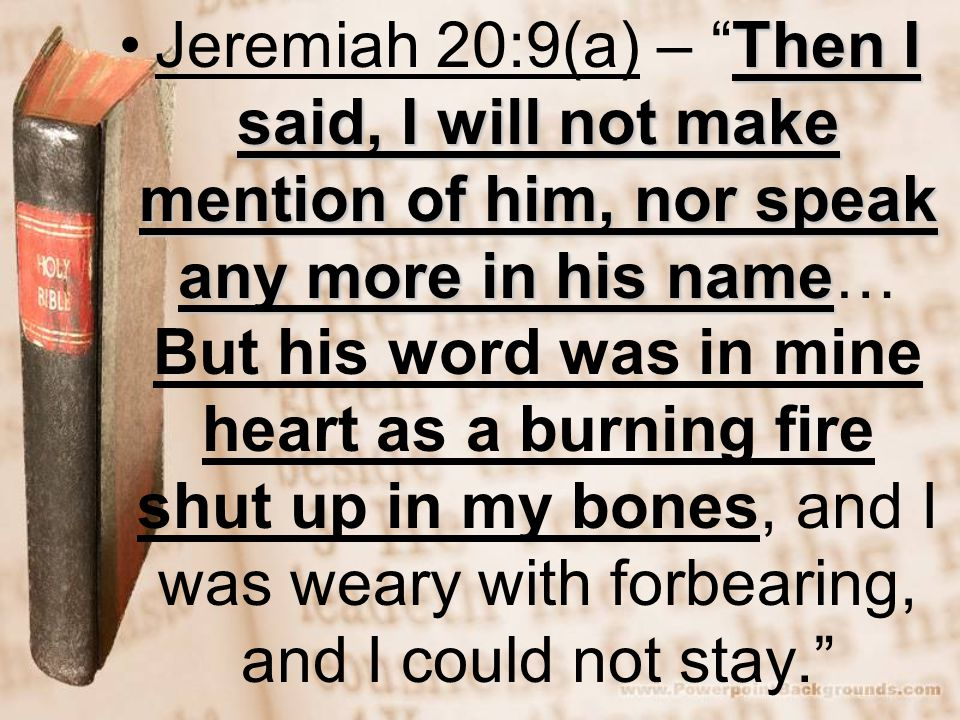 Then I said, I will not make mention of him, nor speak any more in his nameJeremiah 20:9(a) – Then I said, I will not make mention of him, nor speak any more in his name… But his word was in mine heart as a burning fire shut up in my bones, and I was weary with forbearing, and I could not stay.