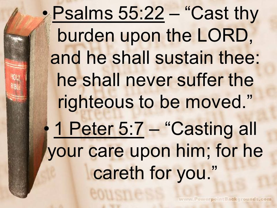 Psalms 55:22 – Cast thy burden upon the LORD, and he shall sustain thee: he shall never suffer the righteous to be moved. 1 Peter 5:7 – Casting all your care upon him; for he careth for you.