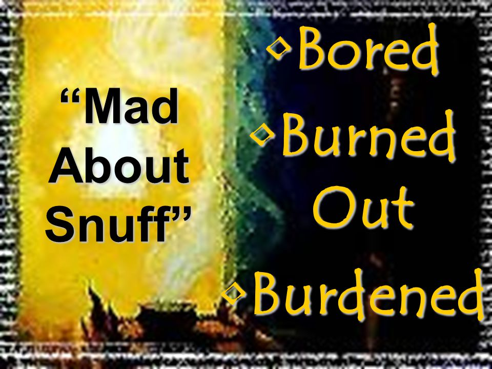 "BoredBored Burned OutBurned Out BurdenedBurdened ""Mad About Snuff"""