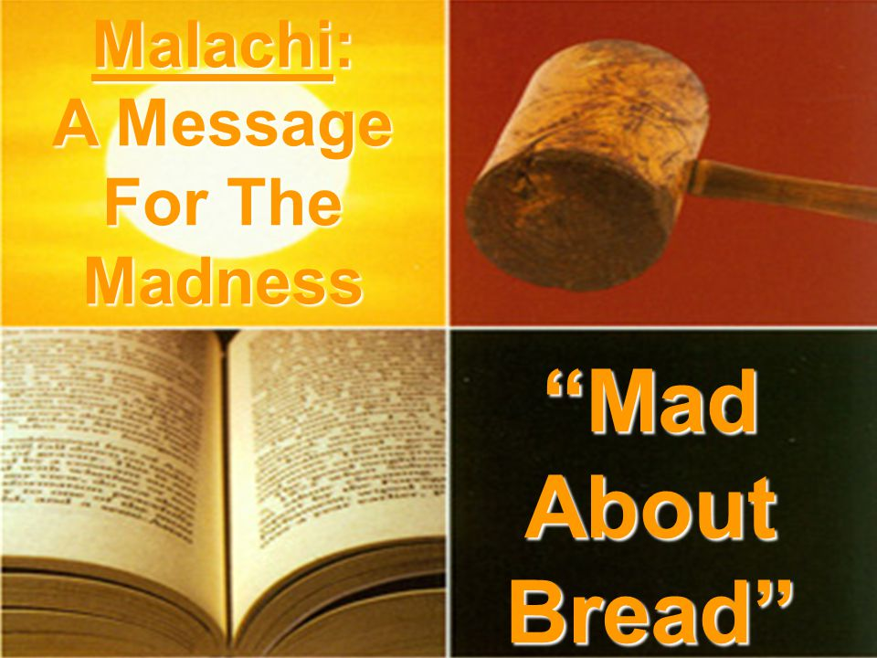 Mad About Bread Malachi: A Message For The Madness