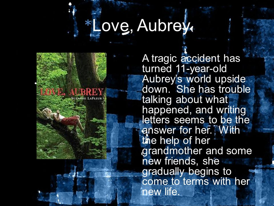 * Love, Aubrey A tragic accident has turned 11-year-old Aubrey's world upside down.
