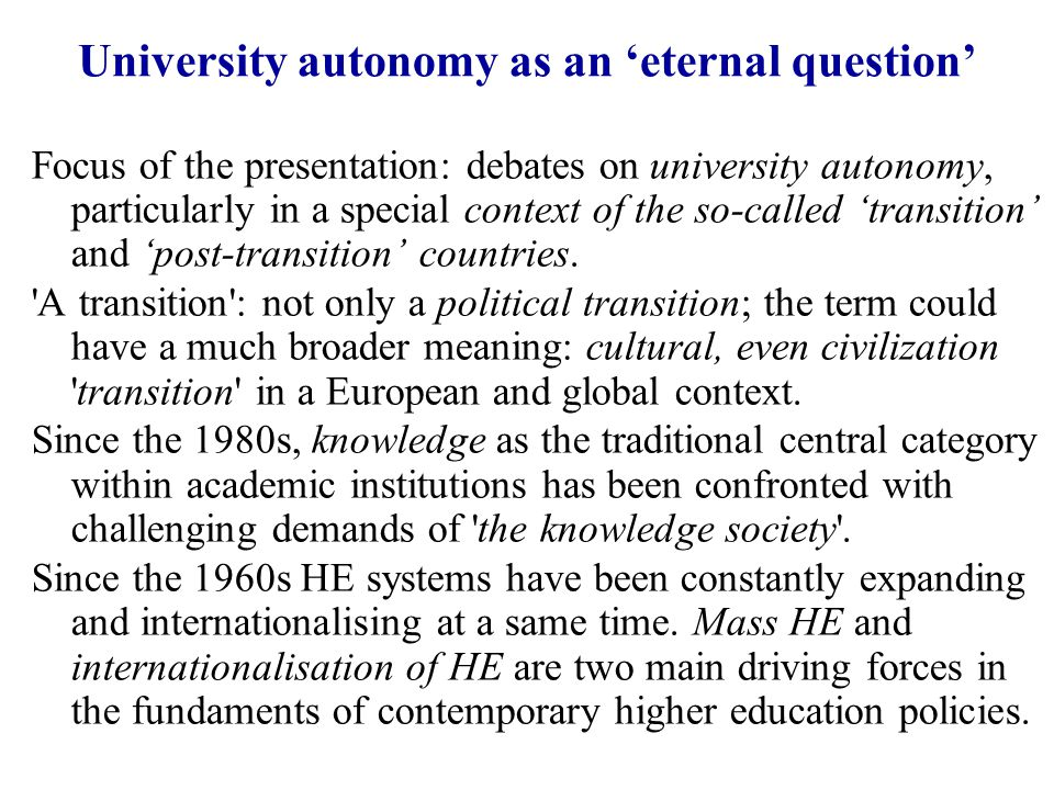 University autonomy as an 'eternal question' Focus of the presentation: debates on university autonomy, particularly in a special context of the so-called 'transition' and 'post-transition' countries.