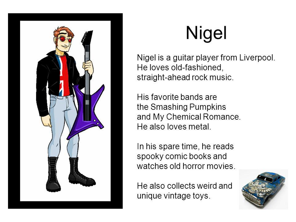 Nigel Nigel is a guitar player from Liverpool. He loves old-fashioned, straight-ahead rock music.