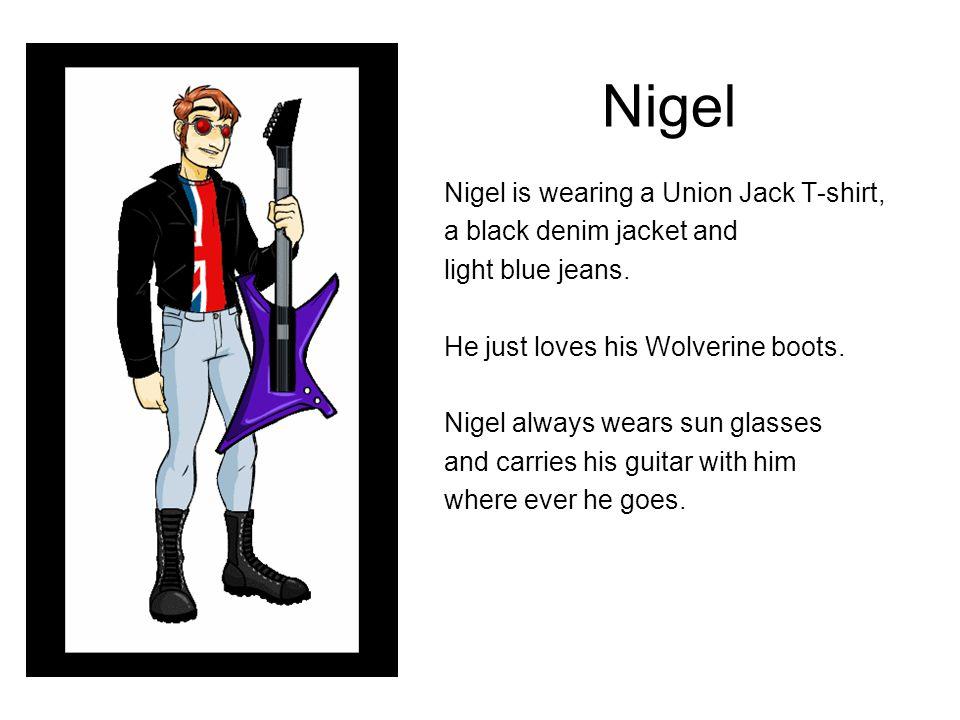 Nigel Nigel is wearing a Union Jack T-shirt, a black denim jacket and light blue jeans. He just loves his Wolverine boots. Nigel always wears sun glas