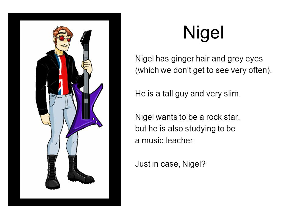Nigel Nigel has ginger hair and grey eyes (which we don't get to see very often). He is a tall guy and very slim. Nigel wants to be a rock star, but h