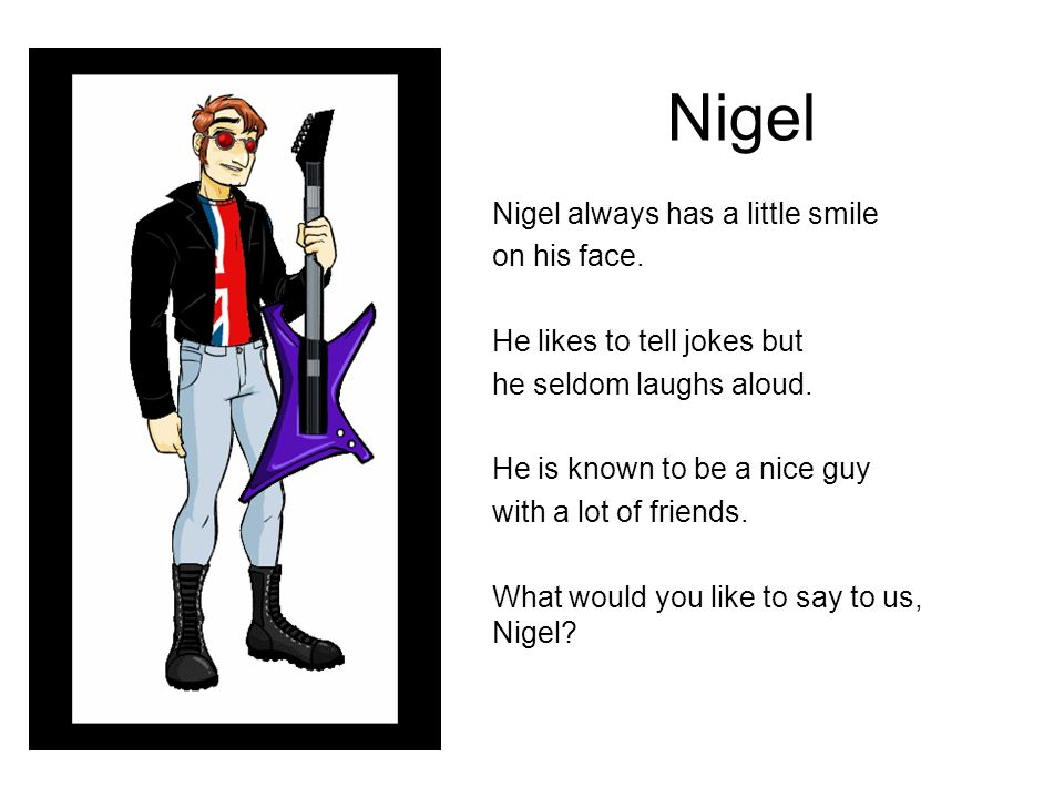 Nigel Nigel always has a little smile on his face. He likes to tell jokes but he seldom laughs aloud. He is known to be a nice guy with a lot of frien