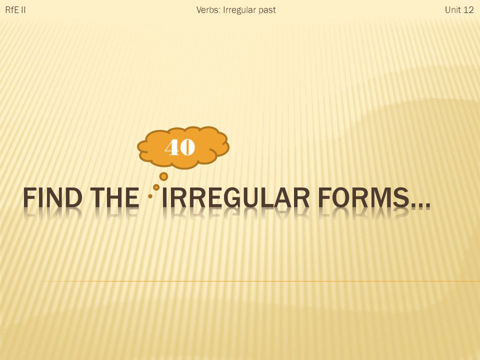 40 RfE IIUnit 12Verbs: Irregular past