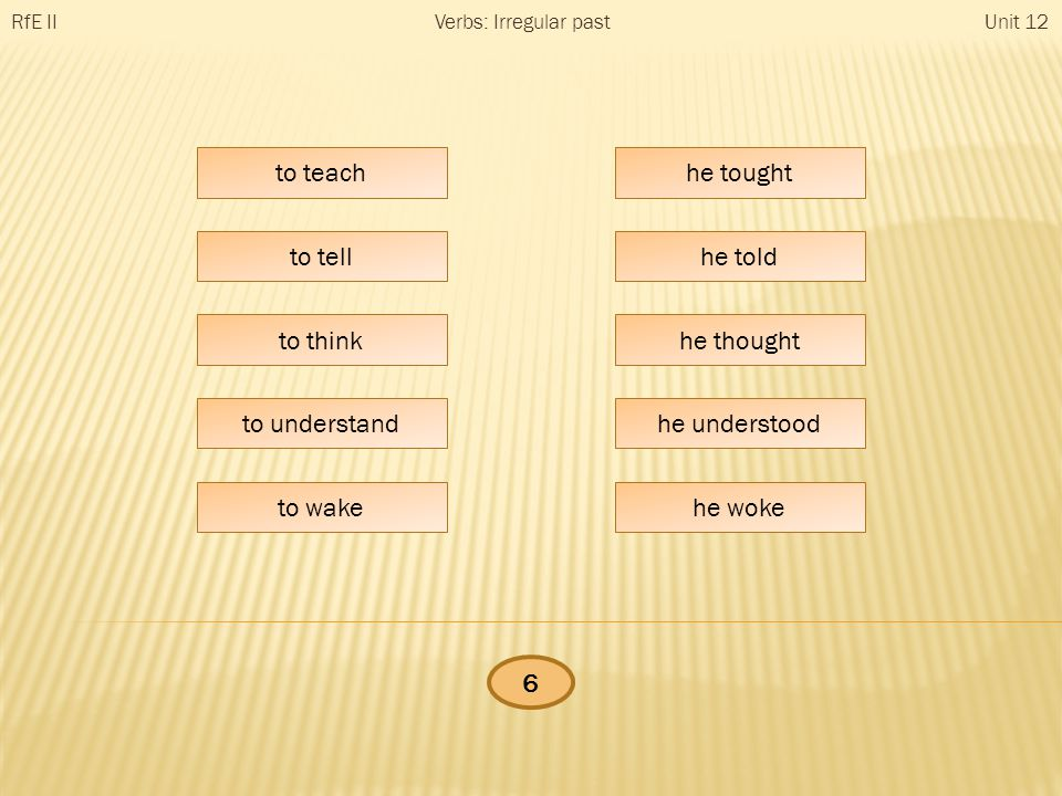 he … RfE IIUnit 12Verbs: Irregular past to teach to tell to think to understand to wake he tought he told he thought he understood he woke 6