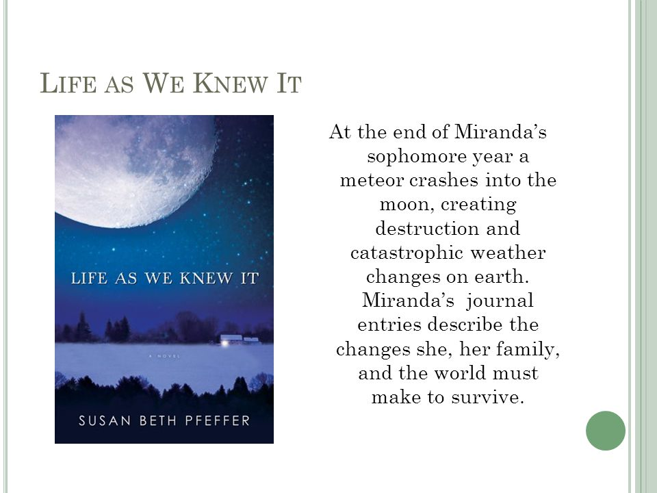 L IFE AS W E K NEW I T At the end of Miranda's sophomore year a meteor crashes into the moon, creating destruction and catastrophic weather changes on earth.