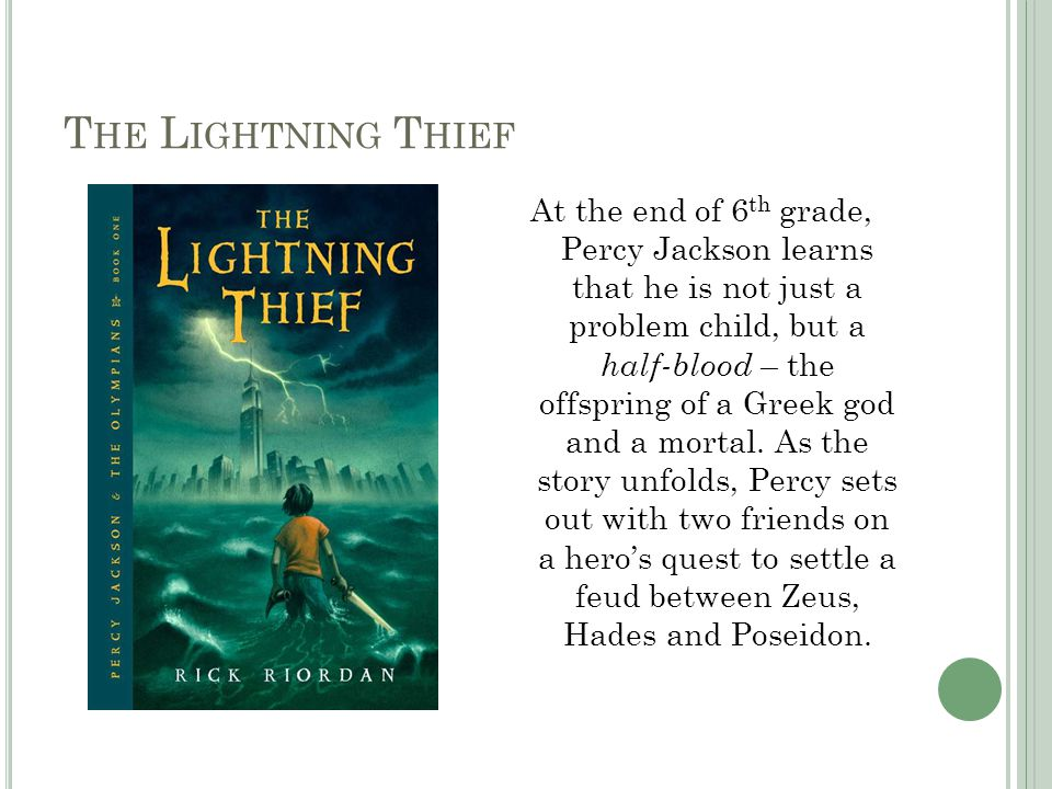 T HE L IGHTNING T HIEF At the end of 6 th grade, Percy Jackson learns that he is not just a problem child, but a half-blood – the offspring of a Greek god and a mortal.