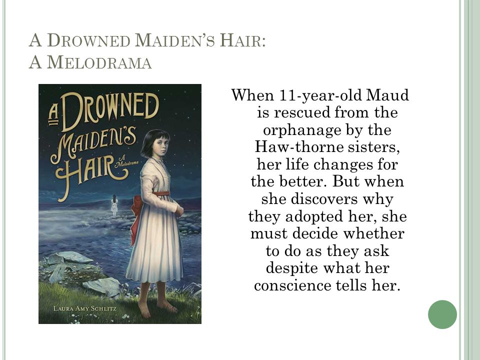 A D ROWNED M AIDEN ' S H AIR : A M ELODRAMA When 11-year-old Maud is rescued from the orphanage by the Haw-thorne sisters, her life changes for the better.