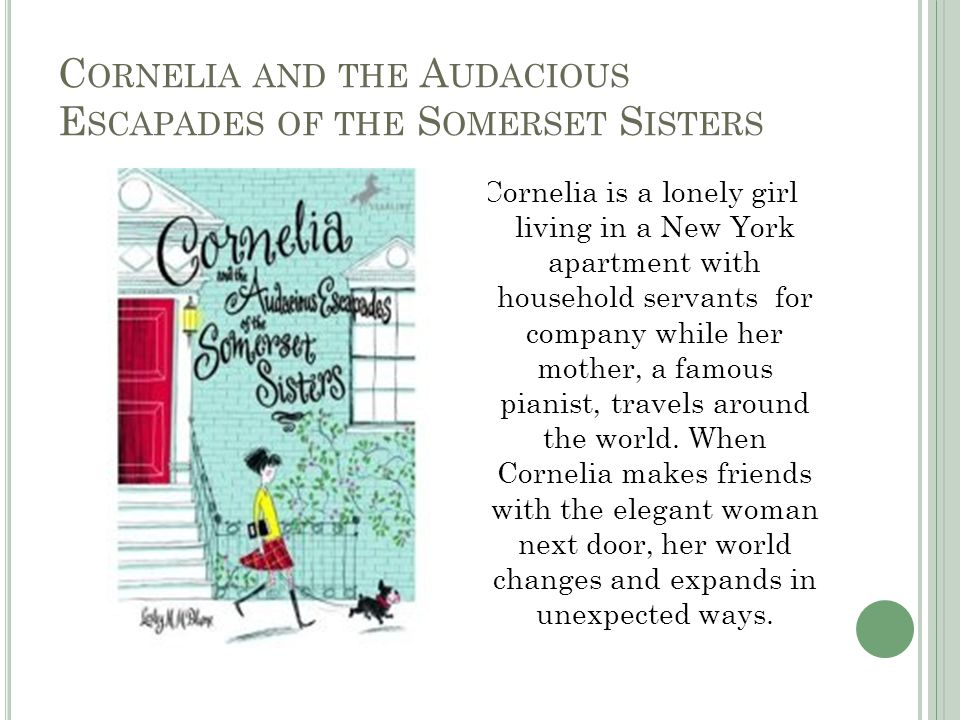 C ORNELIA AND THE A UDACIOUS E SCAPADES OF THE S OMERSET S ISTERS Cornelia is a lonely girl living in a New York apartment with household servants for company while her mother, a famous pianist, travels around the world.