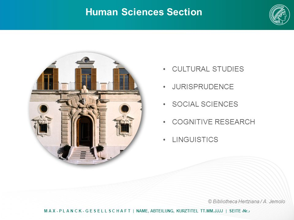 Human Sciences Section M A X - P L A N C K - G E S E L L S C H A F T | NAME, ABTEILUNG, KURZTITEL TT.MM.JJJJ | SEITE ‹Nr.› CULTURAL STUDIES JURISPRUDENCE SOCIAL SCIENCES COGNITIVE RESEARCH LINGUISTICS © Bibliotheca Hertziana / A.