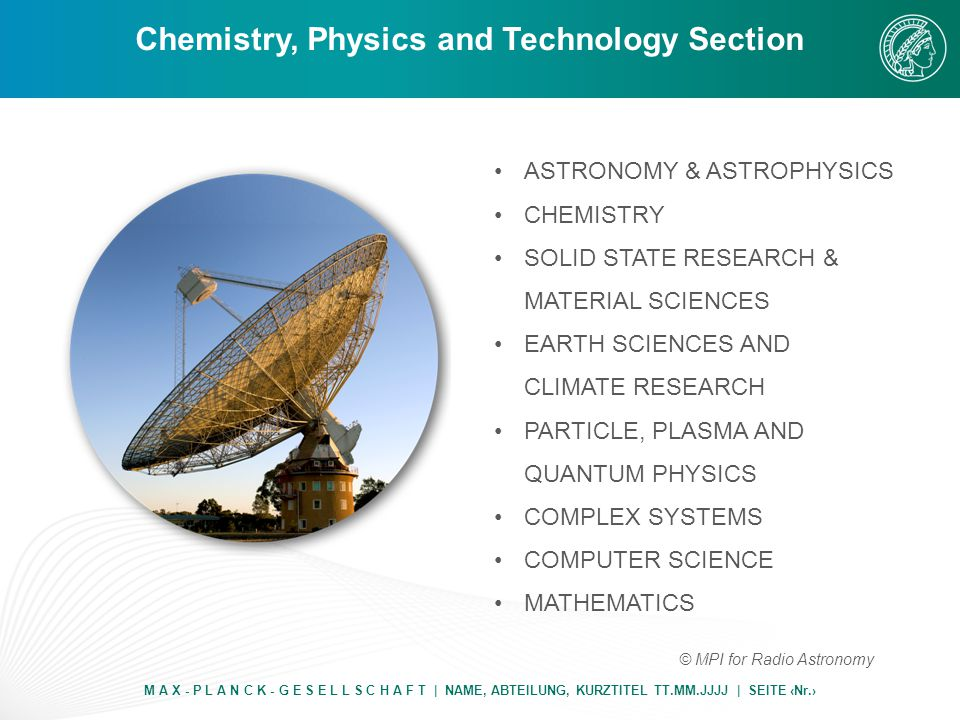 Chemistry, Physics and Technology Section M A X - P L A N C K - G E S E L L S C H A F T | NAME, ABTEILUNG, KURZTITEL TT.MM.JJJJ | SEITE ‹Nr.› ASTRONOMY & ASTROPHYSICS CHEMISTRY SOLID STATE RESEARCH & MATERIAL SCIENCES EARTH SCIENCES AND CLIMATE RESEARCH PARTICLE, PLASMA AND QUANTUM PHYSICS COMPLEX SYSTEMS COMPUTER SCIENCE MATHEMATICS © MPI for Radio Astronomy
