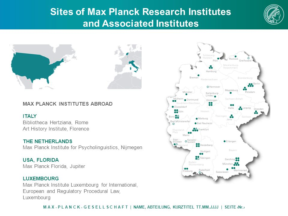 Sites of Max Planck Research Institutes and Associated Institutes M A X - P L A N C K - G E S E L L S C H A F T | NAME, ABTEILUNG, KURZTITEL TT.MM.JJJJ | SEITE ‹Nr.› MAX PLANCK INSTITUTES ABROAD ITALY Bibliotheca Hertziana, Rome Art History Institute, Florence THE NETHERLANDS Max Planck Institute for Psycholinguistics, Nijmegen USA, FLORIDA Max Planck Florida, Jupiter LUXEMBOURG Max Planck Institute Luxembourg for International, European and Regulatory Procedural Law, Luxembourg