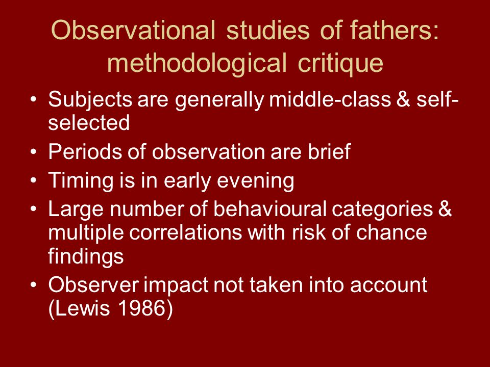 Observational studies of fathers: methodological critique Subjects are generally middle-class & self- selected Periods of observation are brief Timing is in early evening Large number of behavioural categories & multiple correlations with risk of chance findings Observer impact not taken into account (Lewis 1986)