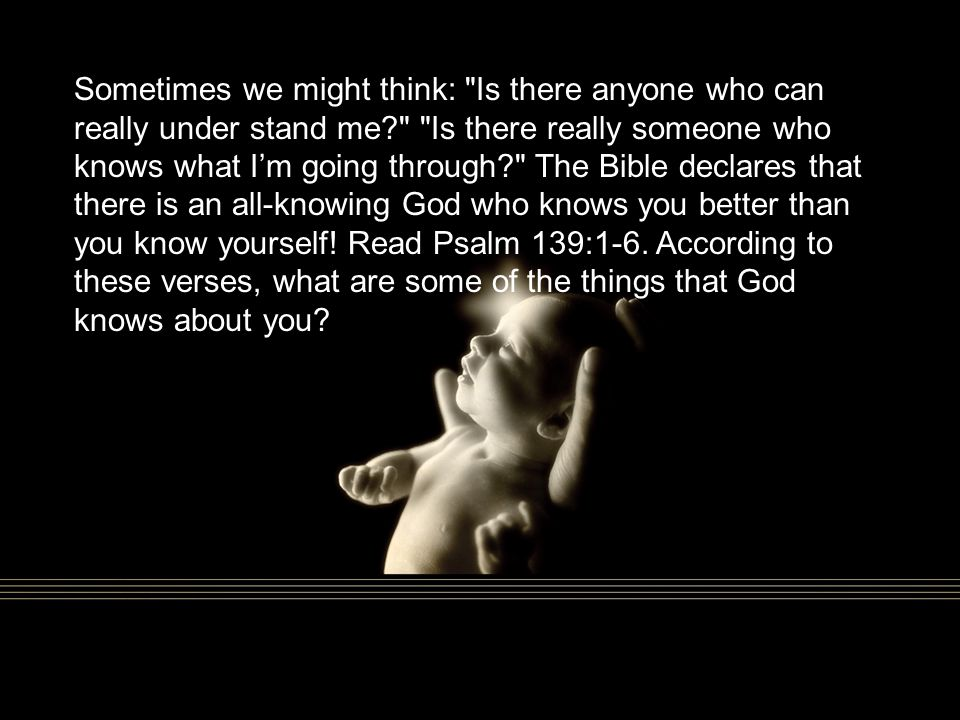 Sometimes we might think: Is there anyone who can really under stand me Is there really someone who knows what I'm going through The Bible declares that there is an all-knowing God who knows you better than you know yourself.