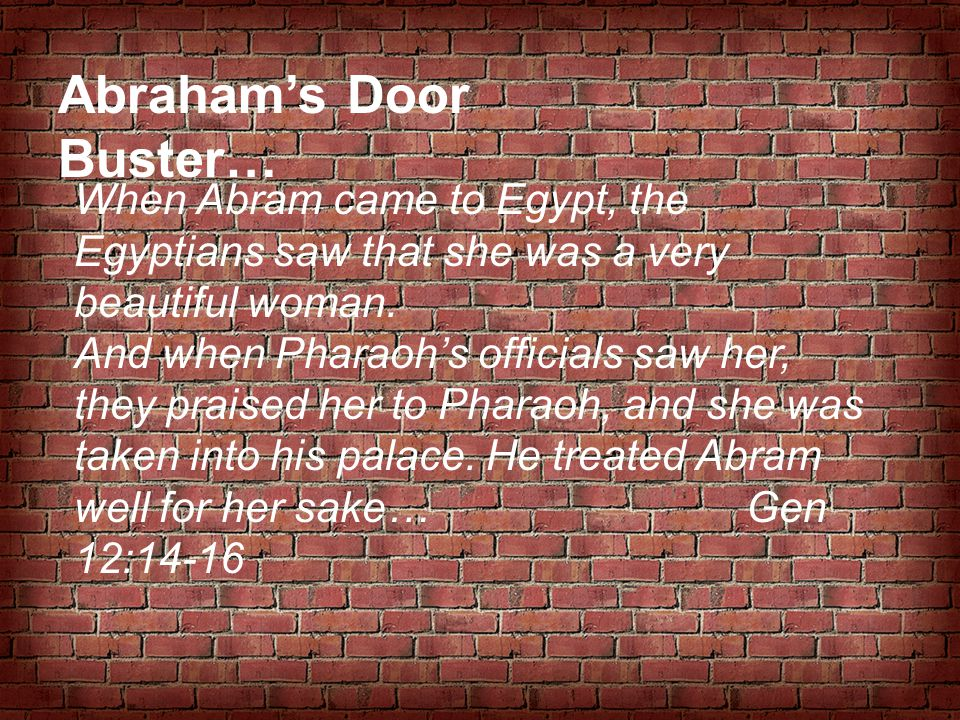 Abraham's Door Buster… When Abram came to Egypt, the Egyptians saw that she was a very beautiful woman. And when Pharaoh's officials saw her, they pra