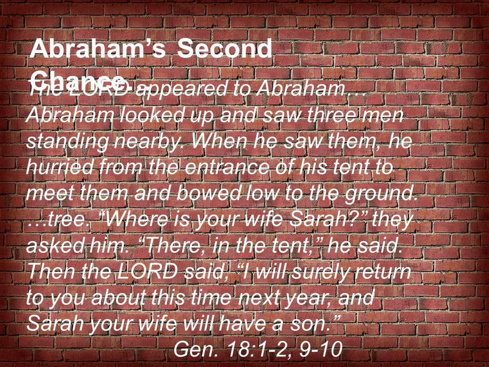 Abraham's Second Chance… The LORD appeared to Abraham… Abraham looked up and saw three men standing nearby. When he saw them, he hurried from the entr