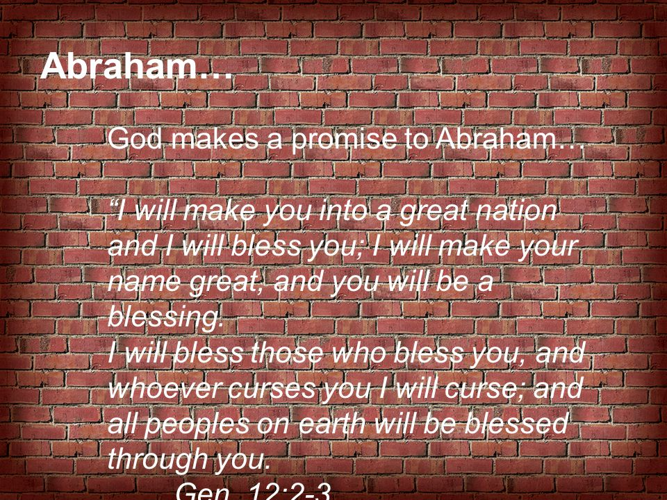 "Abraham… God makes a promise to Abraham… ""I will make you into a great nation and I will bless you; I will make your name great, and you will be a ble"
