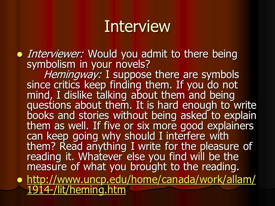 Interview Interviewer: Would you admit to there being symbolism in your novels? Hemingway: I suppose there are symbols since critics keep finding them