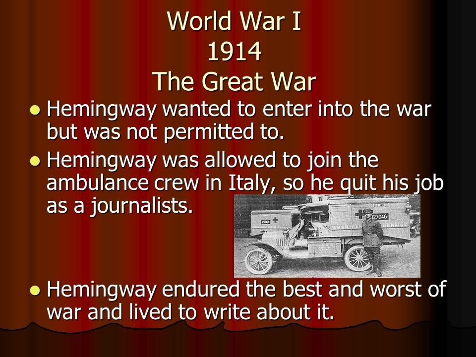 World War I 1914 The Great War Hemingway wanted to enter into the war but was not permitted to. Hemingway wanted to enter into the war but was not per