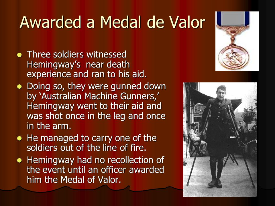 Awarded a Medal de Valor Three soldiers witnessed Hemingway's near death experience and ran to his aid. Three soldiers witnessed Hemingway's near deat