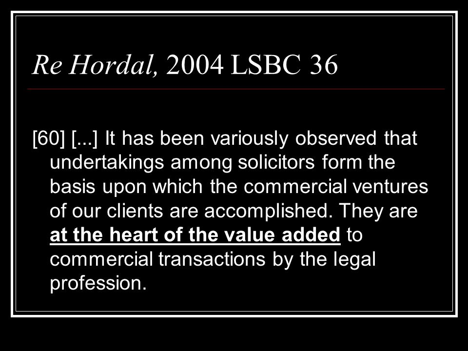 Re Hordal, 2004 LSBC 36 [60] [...] It has been variously observed that undertakings among solicitors form the basis upon which the commercial ventures of our clients are accomplished.